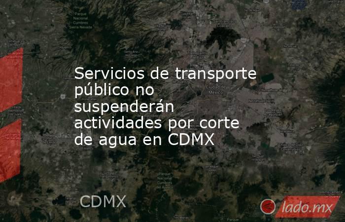Servicios de transporte público no suspenderán actividades por corte de agua en CDMX. Noticias en tiempo real