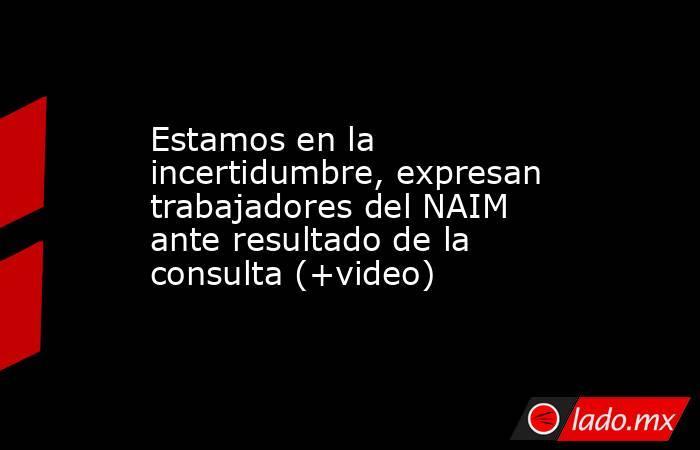 Estamos en la incertidumbre, expresan trabajadores del NAIM ante resultado de la consulta (+video). Noticias en tiempo real