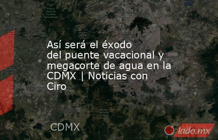 Así será el éxodo del puente vacacional y megacorte de agua en la CDMX | Noticias con Ciro. Noticias en tiempo real