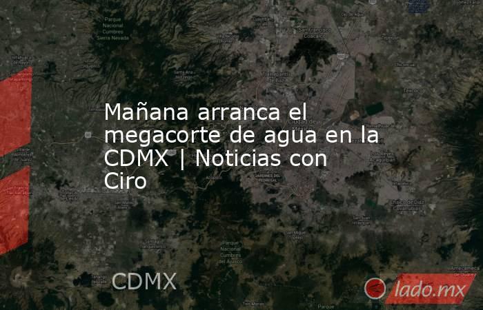 Mañana arranca el megacorte de agua en la CDMX | Noticias con Ciro. Noticias en tiempo real