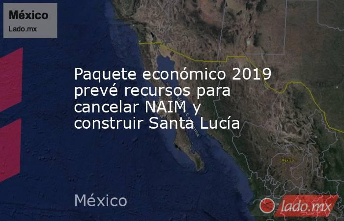 Paquete económico 2019 prevé recursos para cancelar NAIM y construir Santa Lucía. Noticias en tiempo real