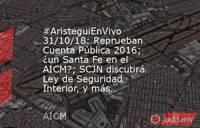 #AristeguiEnVivo 31/10/18: Reprueban Cuenta Pública 2016; ¿un Santa Fe en el AICM?; SCJN discutirá Ley de Seguridad Interior, y más…. Noticias en tiempo real