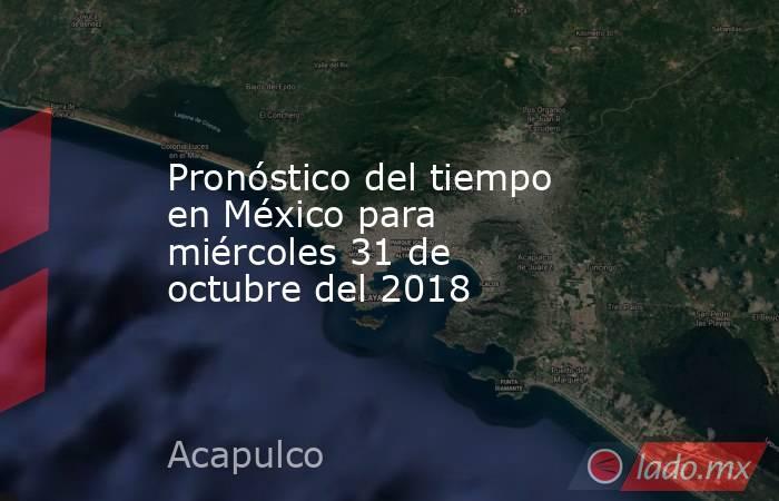 Pronóstico del tiempo en México para miércoles 31 de octubre del 2018. Noticias en tiempo real
