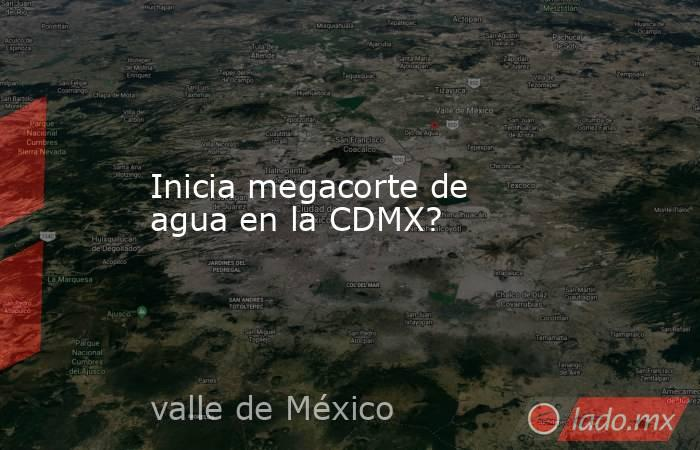 Inicia megacorte de agua en la CDMX?. Noticias en tiempo real