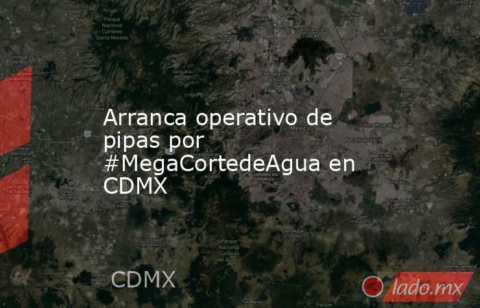 Arranca operativo de pipas por #MegaCortedeAgua en CDMX. Noticias en tiempo real