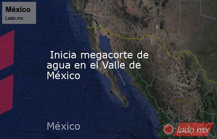 Inicia megacorte de agua en el Valle de México. Noticias en tiempo real