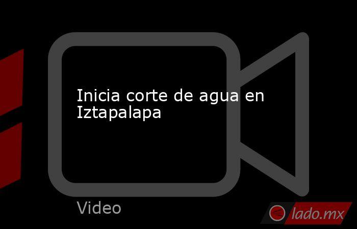 Inicia corte de agua en Iztapalapa. Noticias en tiempo real