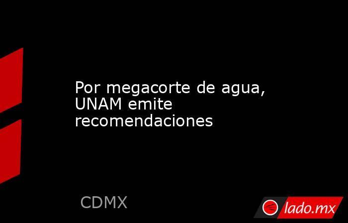 Por megacorte de agua, UNAM emite recomendaciones. Noticias en tiempo real