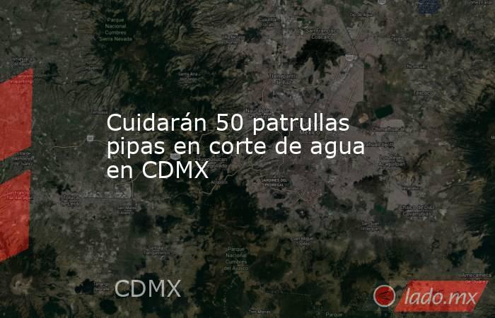Cuidarán 50 patrullas pipas en corte de agua en CDMX. Noticias en tiempo real