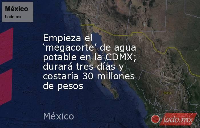 Empieza el 'megacorte' de agua potable en la CDMX; durará tres días y costaría 30 millones de pesos. Noticias en tiempo real
