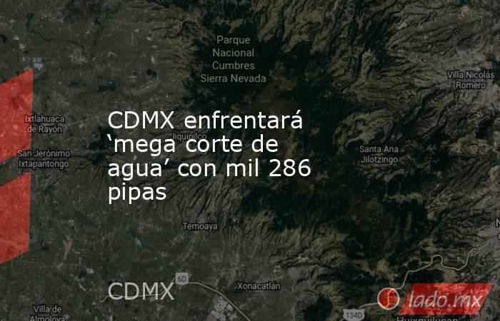 CDMX enfrentará 'mega corte de agua' con mil 286 pipas. Noticias en tiempo real