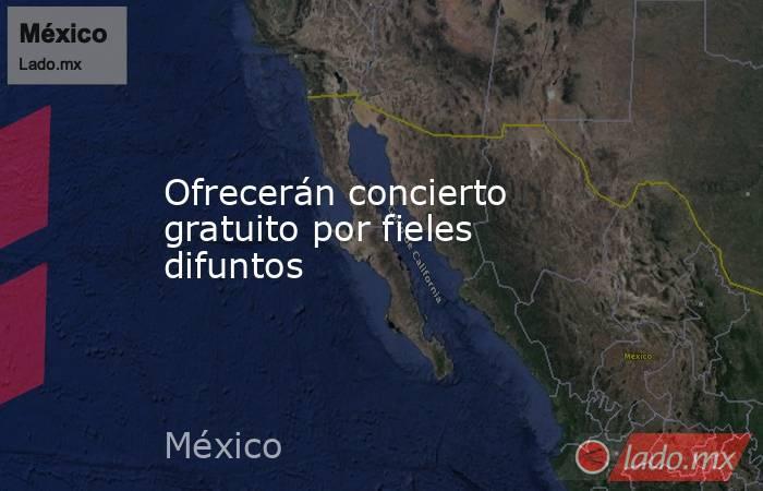 Ofrecerán concierto gratuito por fieles difuntos. Noticias en tiempo real