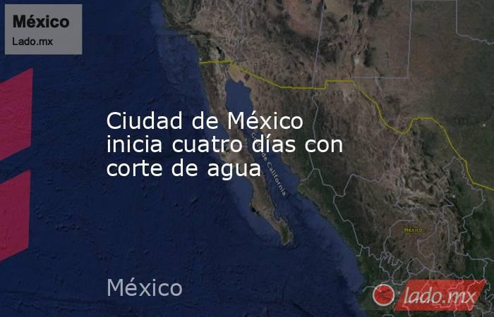 Ciudad de México inicia cuatro días con corte de agua. Noticias en tiempo real