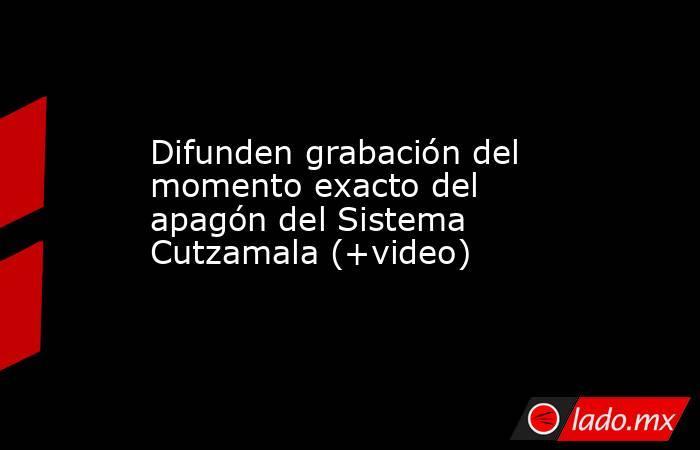 Difunden grabación del momento exacto del apagón del Sistema Cutzamala (+video). Noticias en tiempo real