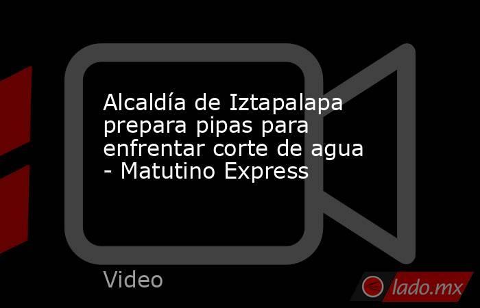 Alcaldía de Iztapalapa prepara pipas para enfrentar corte de agua - Matutino Express. Noticias en tiempo real