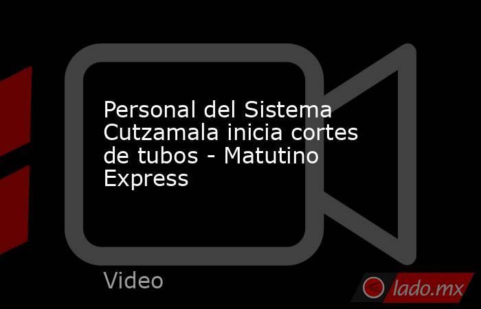 Personal del Sistema Cutzamala inicia cortes de tubos - Matutino Express. Noticias en tiempo real