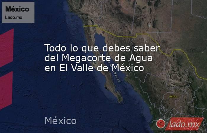 Todo lo que debes saber del Megacorte de Agua en El Valle de México. Noticias en tiempo real