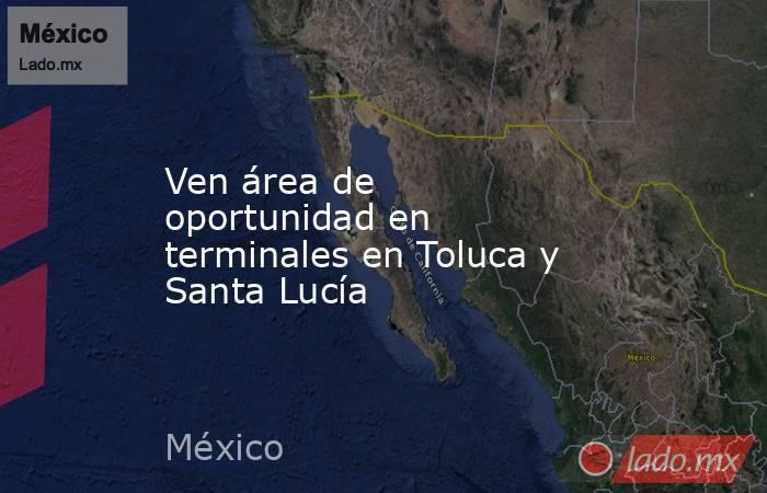 Ven área de oportunidad en terminales en Toluca y Santa Lucía. Noticias en tiempo real