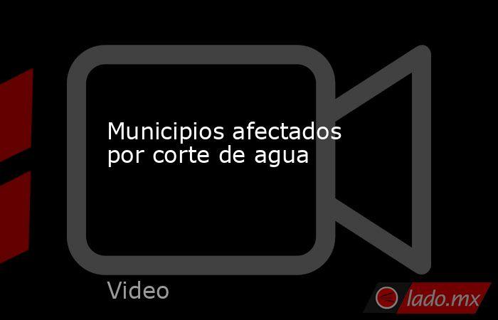 Municipios afectados por corte de agua. Noticias en tiempo real