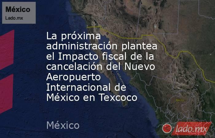 La próxima administración plantea el Impacto fiscal de la cancelación del Nuevo Aeropuerto Internacional de México en Texcoco. Noticias en tiempo real