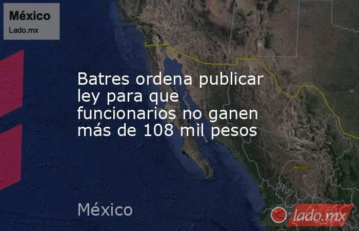 Batres ordena publicar ley para que funcionarios no ganen más de 108 mil pesos. Noticias en tiempo real