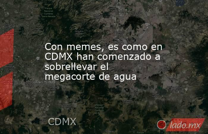 Con memes, es como en CDMX han comenzado a sobrellevar el megacorte de agua. Noticias en tiempo real