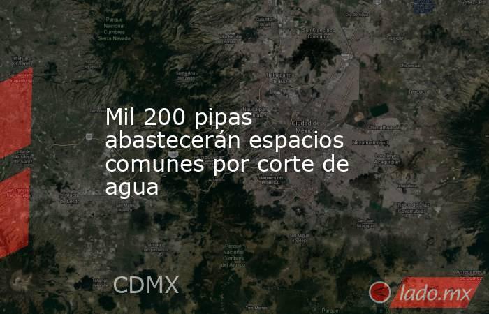 Mil 200 pipas abastecerán espacios comunes por corte de agua. Noticias en tiempo real