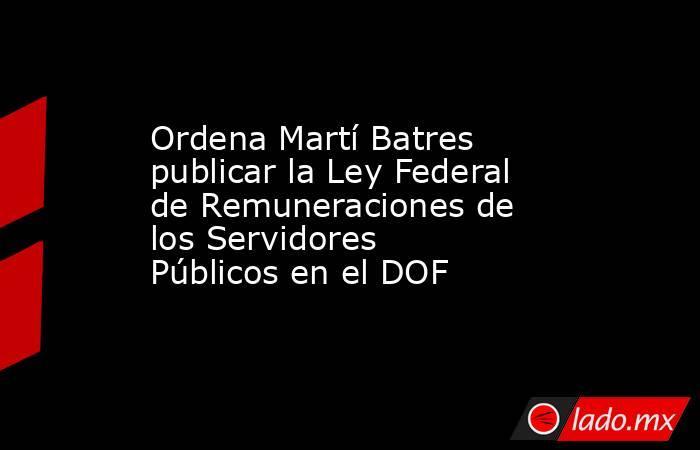 Ordena Martí Batres publicar la Ley Federal de Remuneraciones de los Servidores Públicos en el DOF. Noticias en tiempo real
