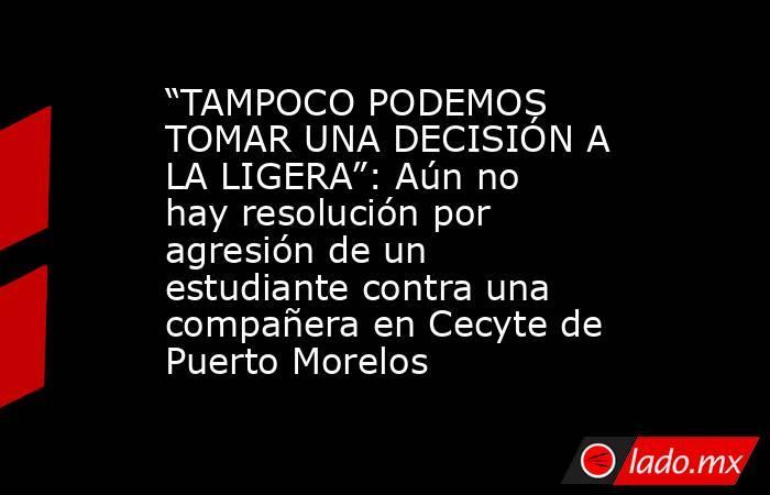 """""""TAMPOCO PODEMOS TOMAR UNA DECISIÓN A LA LIGERA"""": Aún no hay resolución por agresión de un estudiante contra una compañera en Cecyte de Puerto Morelos. Noticias en tiempo real"""