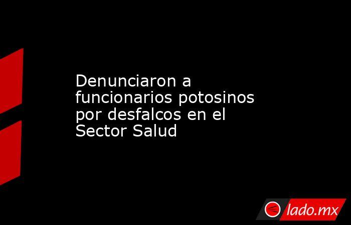 Denunciaron a funcionarios potosinos por desfalcos en el Sector Salud. Noticias en tiempo real