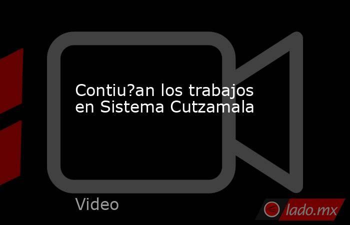 Contiu?an los trabajos en Sistema Cutzamala. Noticias en tiempo real