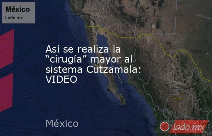 """Así se realiza la """"cirugía"""" mayor al sistema Cutzamala: VIDEO. Noticias en tiempo real"""