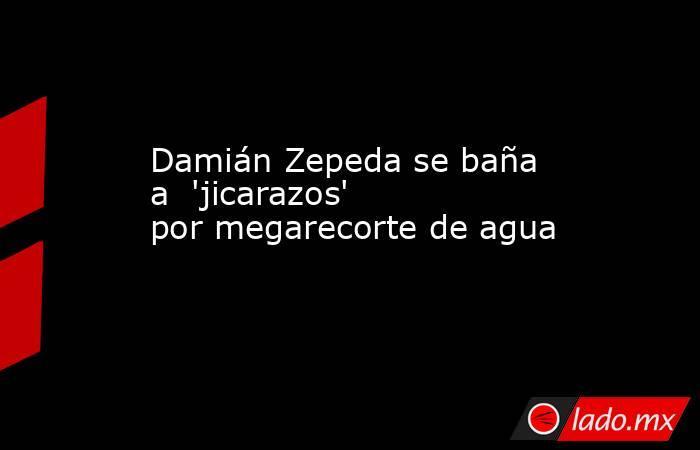 Damián Zepeda se baña a  'jicarazos' por megarecorte de agua. Noticias en tiempo real