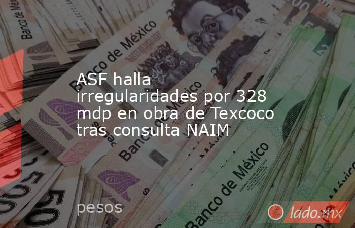 ASF halla irregularidades por 328 mdp en obra de Texcoco tras consulta NAIM. Noticias en tiempo real