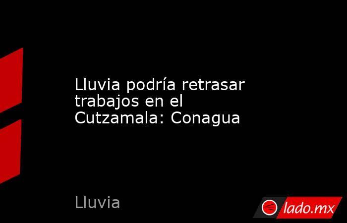 Lluvia podría retrasar trabajos en el Cutzamala: Conagua. Noticias en tiempo real