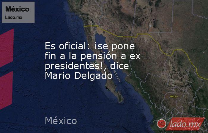Es oficial: ¡se pone fin a la pensión a ex presidentes!, dice Mario Delgado. Noticias en tiempo real