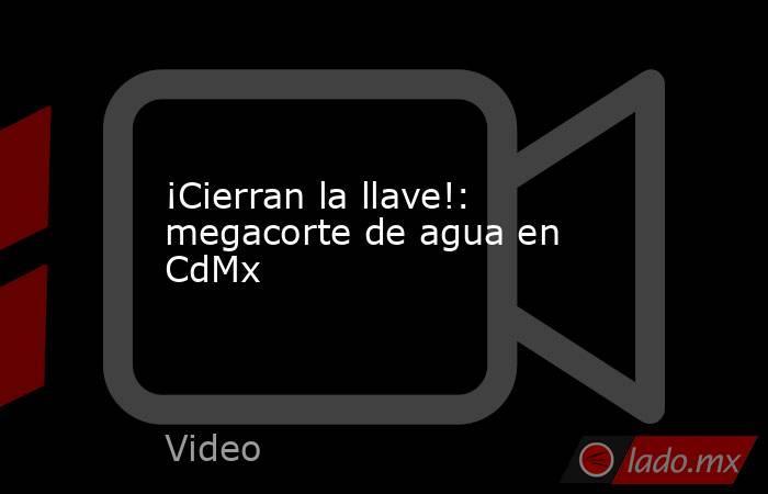¡Cierran la llave!: megacorte de agua en CdMx. Noticias en tiempo real