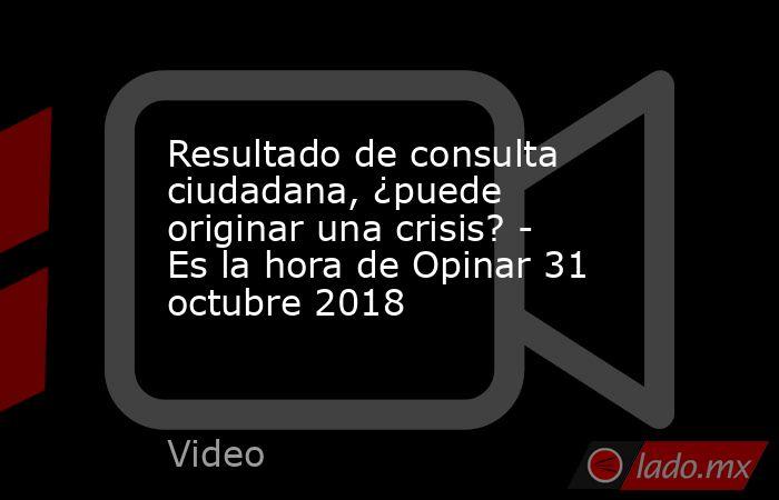 Resultado de consulta ciudadana, ¿puede originar una crisis? - Es la hora de Opinar 31 octubre 2018. Noticias en tiempo real