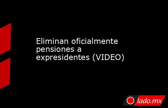 Eliminan oficialmente pensiones a expresidentes (VIDEO). Noticias en tiempo real