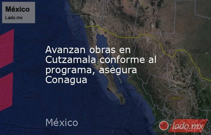 Avanzan obras en Cutzamala conforme al programa, asegura Conagua. Noticias en tiempo real