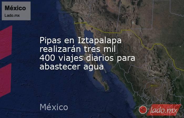 Pipas en Iztapalapa realizarán tres mil 400 viajes diarios para abastecer agua. Noticias en tiempo real