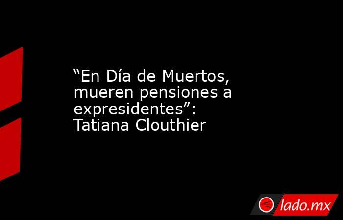 """""""En Día de Muertos, mueren pensiones a expresidentes"""": Tatiana Clouthier. Noticias en tiempo real"""