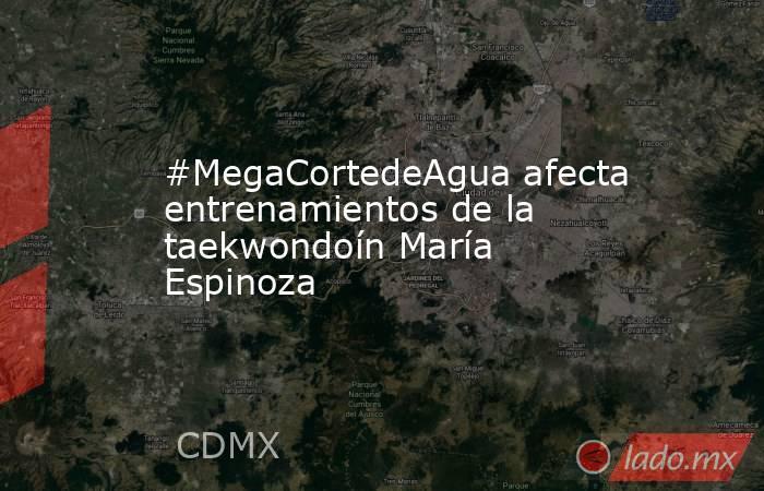 #MegaCortedeAgua afecta entrenamientos de la taekwondoín María Espinoza. Noticias en tiempo real