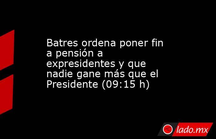 Batres ordena poner fin a pensión a expresidentes y que nadie gane más que el Presidente (09:15 h). Noticias en tiempo real