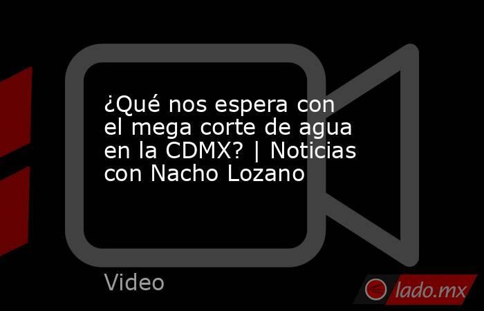 ¿Qué nos espera con el mega corte de agua en la CDMX? | Noticias con Nacho Lozano. Noticias en tiempo real