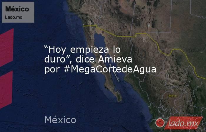 """""""Hoy empieza lo duro"""", dice Amieva por #MegaCortedeAgua. Noticias en tiempo real"""