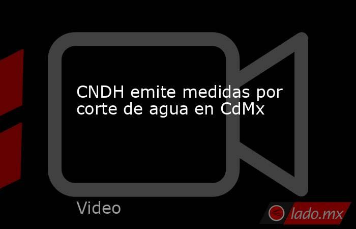 CNDH emite medidas por corte de agua en CdMx. Noticias en tiempo real