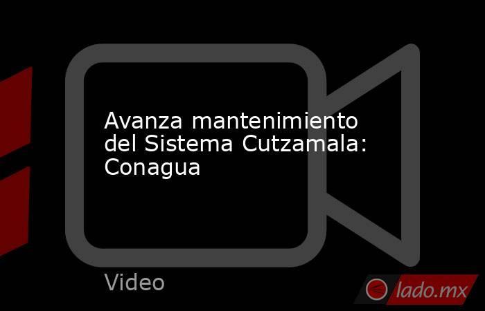 Avanza mantenimiento del Sistema Cutzamala: Conagua. Noticias en tiempo real