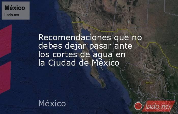 Recomendaciones que no debes dejar pasar ante los cortes de agua en la Ciudad de México. Noticias en tiempo real