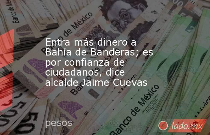 Entra más dinero a Bahía de Banderas; es por confianza de ciudadanos, dice alcalde Jaime Cuevas. Noticias en tiempo real